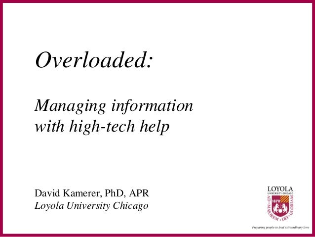 Overloaded:Managing informationwith high-tech helpDavid Kamerer, PhD, APRLoyola University Chicago