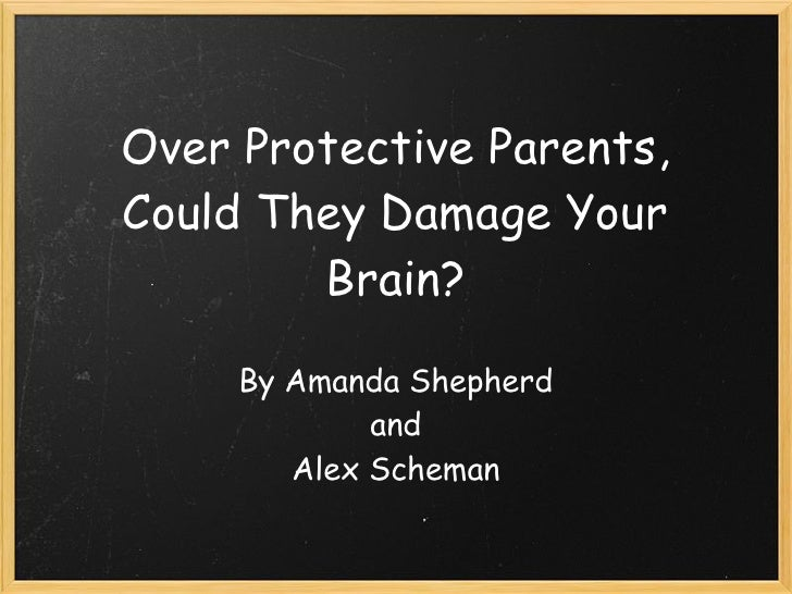 Over Protective Parents, Could They Damage Your         Brain?       By Amanda Shepherd              and         Alex Sc...