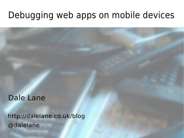Debugging web apps on mobile devicesDale Lanehttp://dalelane.co.uk/blog@dalelane