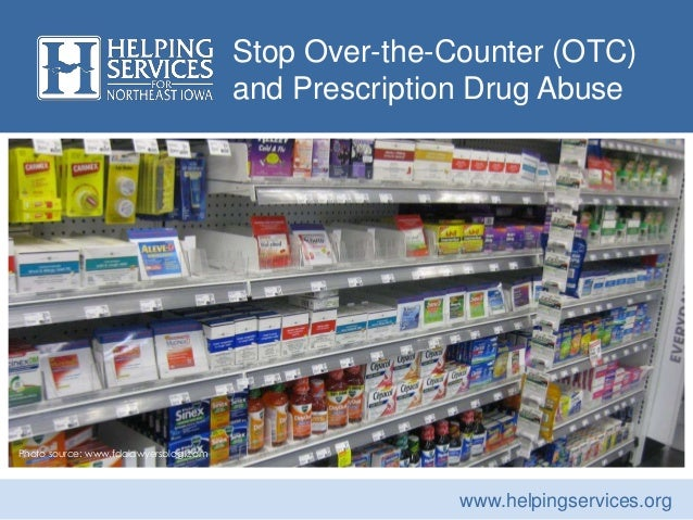Stop Over-the-Counter (OTC) and Prescription Drug Abuse Photo source: www.fdalawyersblog.com www.helpingservices.org