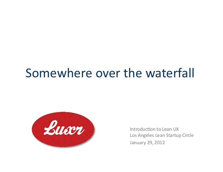 Somewhere	  over	  the	  waterfall	                          Introduc3on	  to	  Lean	  UX	                          Los	  ...