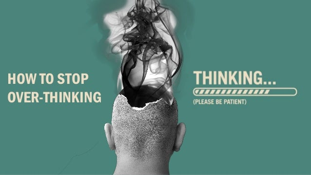 HOW TO STOP OVER-THINKING