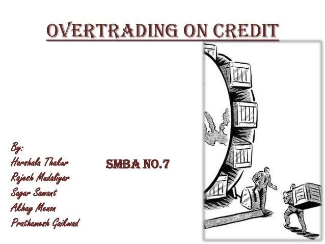 Overtrading on CreditBy:Harshala ThakurRajesh MudaliyarSagar SawantAkhay MenonPrathamesh GaikwadSMBA No.7