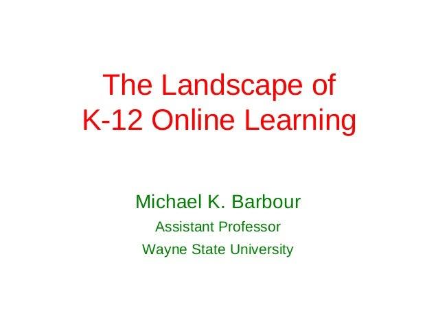 The Landscape ofK-12 Online Learning   Michael K. Barbour     Assistant Professor    Wayne State University
