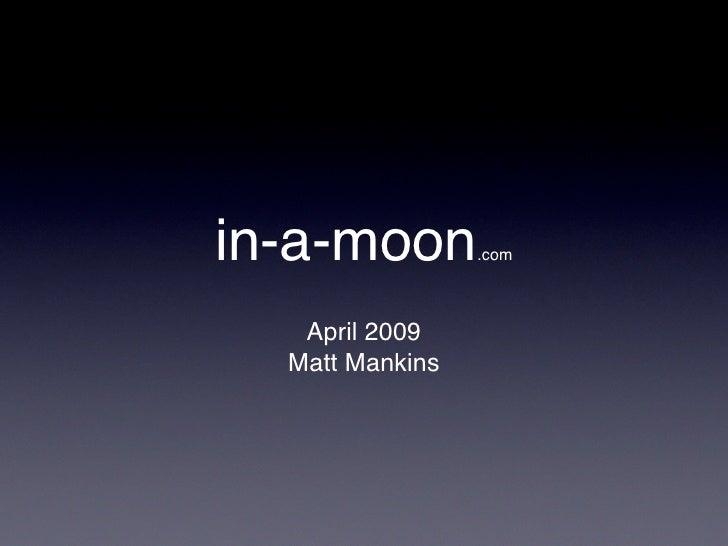 in-a-moon.       com       April 2009   Matt Mankins