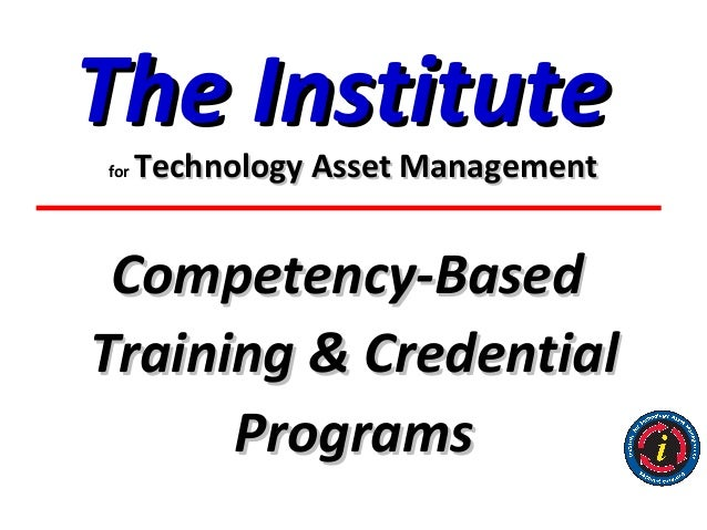The Institutefor   Technology Asset Management Competency-BasedTraining & Credential      Programs