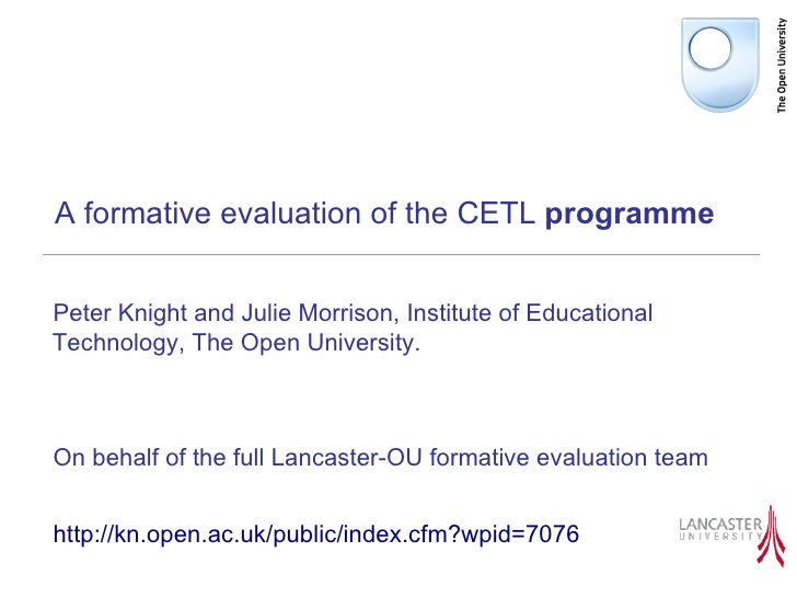 A formative evaluation of the CETL  programme <ul><li>Peter Knight and Julie Morrison, Institute of Educational Technology...