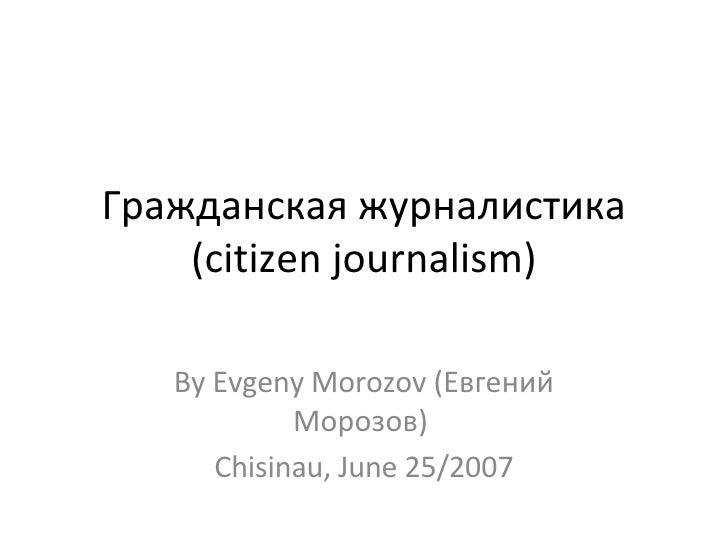 Гражданская журналистика (citizen journalism) By Evgeny Morozov (Евгений Морозов)  Chisinau, June 25/2007