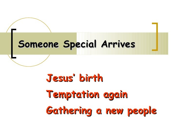 Someone Special Arrives Jesus' birth Temptation again Gathering a new people