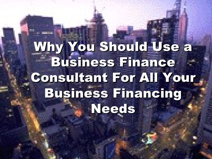 Why You Should Use a Business Finance Consultant For All Your Business Financing Needs