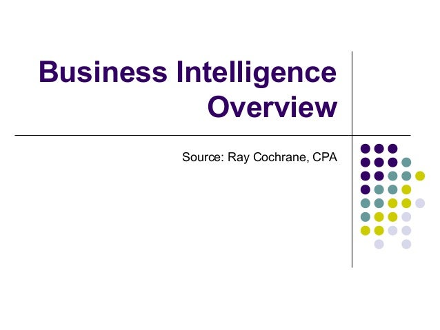 Business Intelligence            Overview          Source: Ray Cochrane, CPA