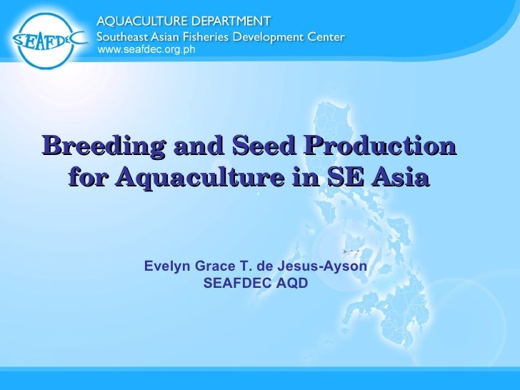 Breeding and Seed Production for Aquaculture in SE Asia Evelyn Grace T. de Jesus-Ayson SEAFDEC AQD