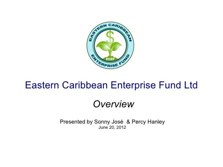 Eastern Caribbean Enterprise Fund Ltd                  Overview       Presented by Sonny José & Percy Hanley              ...
