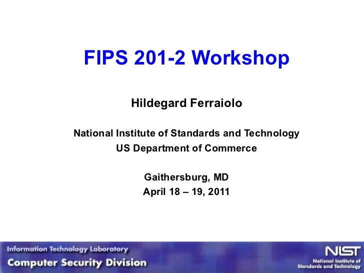 FIPS 201-2 Workshop Hildegard Ferraiolo National Institute of Standards and Technology US Department of Commerce Gaithersb...