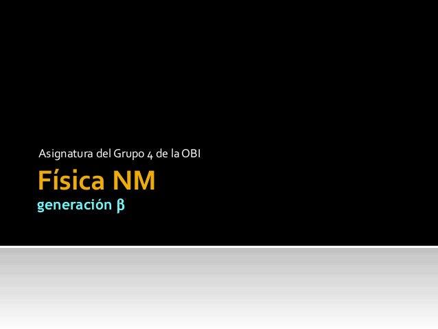 Asignatura del Grupo 4 de la OBIFísica NMgeneración β