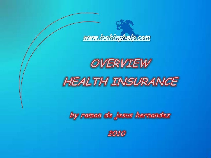 www.lookinghelp.com<br />OVERVIEW<br />HEALTH INSURANCE<br />by ramon de jesushernandez<br />2010<br />
