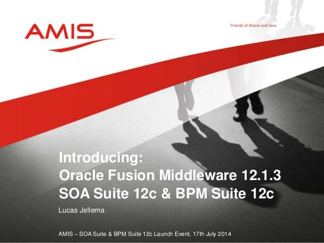 Lucas Jellema AMIS – SOA Suite & BPM Suite 12c Launch Event, 17th July 2014 Introducing: Oracle Fusion Middleware 12.1.3 S...