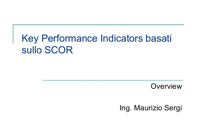 Key Performance Indicators basatisullo SCOR                              Overview                     Ing. Maurizio Sergi