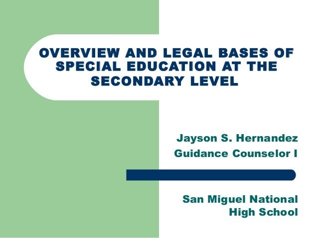 OVERVIEW AND LEGAL BASES OFSPECIAL EDUCATION AT THESECONDARY LEVELJayson S. HernandezGuidance Counselor ISan Miguel Nation...