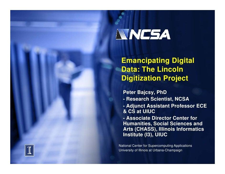 Emancipating Digital  Data: The Lincoln  Digitization Project  Di iti ti    P j t   Peter Bajcsy, PhD   -RResearch S i ti ...