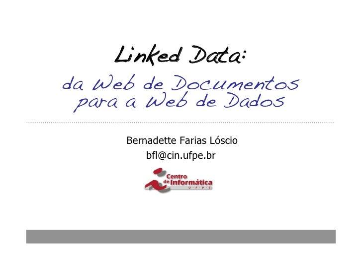 Linked Data:!da Web de Documentos para a Web de Dados!     Bernadette Farias Lóscio         bfl@cin.ufpe.br
