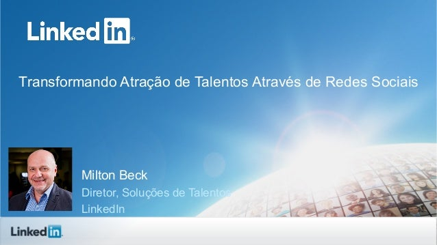 Transformando Atração de Talentos Através de Redes Sociais  Milton Beck Diretor, Soluções de Talentos LinkedIn