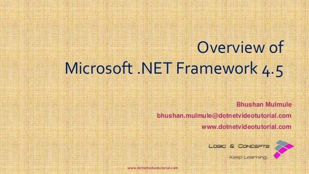 Overview of Microsoft .NET Framework 4.5 Bhushan Mulmule bhushan.mulmule@dotnetvideotutorial.com www.dotnetvideotutorial.c...
