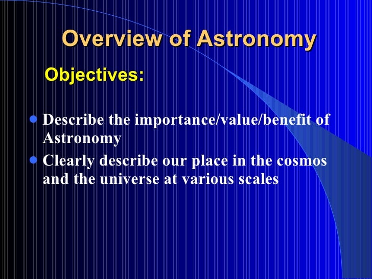 Objectives: <ul><li>Describe the importance/ value/benefit of Astronomy </li></ul><ul><li>Clearly describe our place in th...