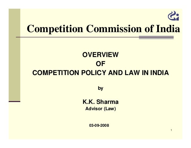 Competition Commission of India OVERVIEW OF COMPETITION POLICY AND LAW IN INDIA by  K.K. Sharma Advisor (Law) 03-09-2008 1