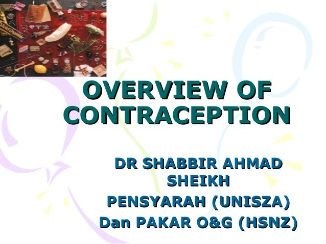 OVERVIEW OFOVERVIEW OF CONTRACEPTIONCONTRACEPTION DR SHABBIR AHMADDR SHABBIR AHMAD SHEIKHSHEIKH PENSYARAH (UNISZA)PENSYARA...