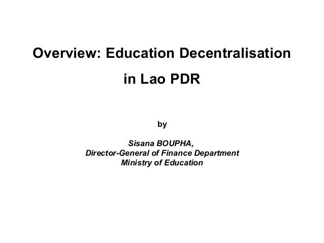 Overview: Education Decentralisation in Lao PDR by Sisana BOUPHA, Director-General of Finance Department Ministry of Educa...