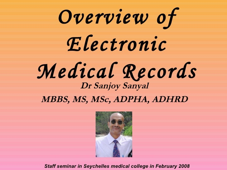Overview of Electronic Medical Records Dr Sanjoy Sanyal MBBS, MS, MSc, ADPHA, ADHRD Staff seminar in Seychelles medical co...