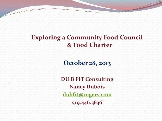 Exploring a Community Food Council & Food Charter October 28, 2013 DU B FIT Consulting Nancy Dubois dubfit@rogers.com 519....