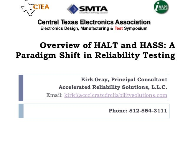 Overview of HALT and HASS: AParadigm Shift in Reliability TestingKirk Gray, Principal ConsultantAccelerated Reliability So...