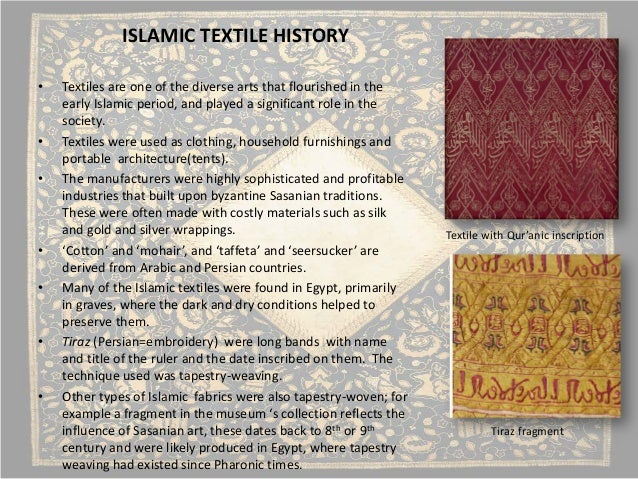 islamic textile history Textile history at the center of the textiles curriculum is a comprehensive series of courses on the history of textiles the study of diverse textile traditions offers cross-cultural insights on topics such as cultural continuity, gender, domesticity, race, industrialization, and colonization.
