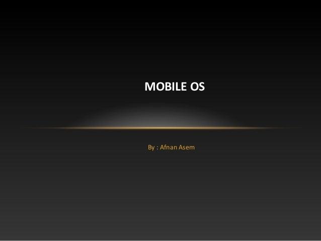 MOBILE OSBy : Afnan Asem