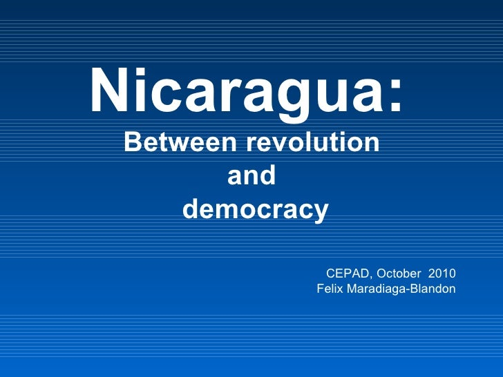 Nicaragua:  Between revolution  and  democracy CEPAD, October  2010 Felix Maradiaga-Blandon
