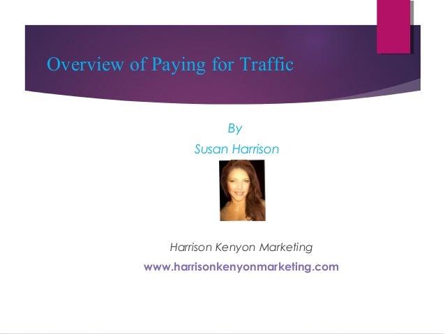 Overview of Paying for Traffic By Susan Harrison  Harrison Kenyon Marketing www.harrisonkenyonmarketing.com