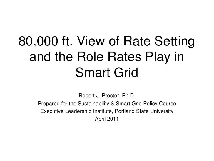 80,000 ft. View of Rate Setting  and the Role Rates Play in           Smart Grid                    Robert J. Procter, Ph....