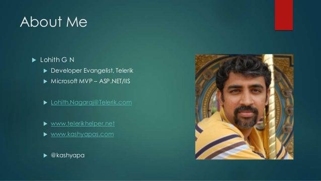 About Me Lohith G N Developer Evangelist, Telerik Microsoft MVP – ASP.NET/IIS Lohith.Nagaraj@Telerik.com www.telerikh...