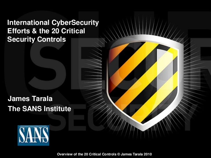 International CyberSecurityEfforts & the 20 CriticalSecurity ControlsJames TaralaThe SANS Institute              Overview ...