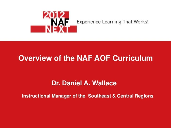 Overview of the NAF AOF Curriculum            Dr. Daniel A. WallaceInstructional Manager of the Southeast & Central Regions