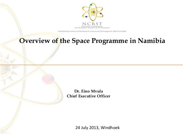 Overview of the Space Programme in Namibia Dr. Eino Mvula Chief Executive Officer 24 July 2013, Windhoek