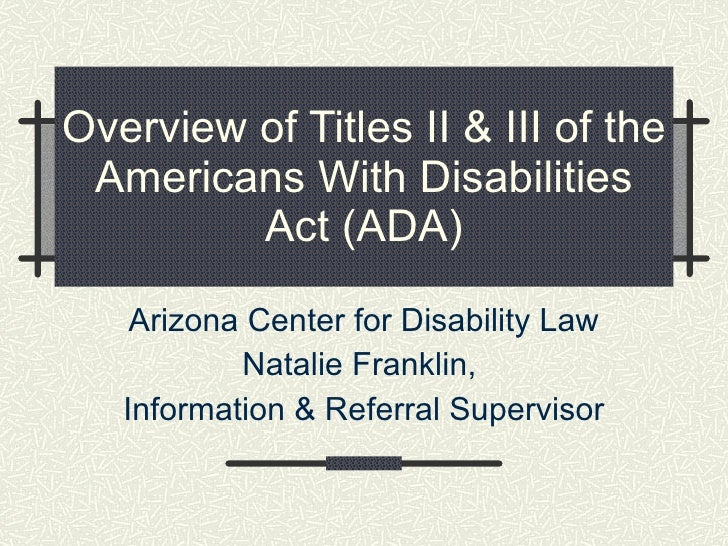 Overview of Titles II & III of the Americans With Disabilities Act (ADA) Arizona Center for Disability Law Natalie Frankli...