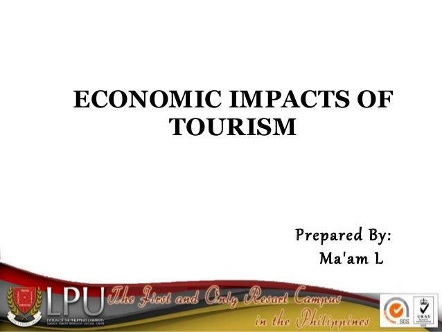 ECONOMIC IMPACTS OF TOURISM Prepared By: Ma'am L