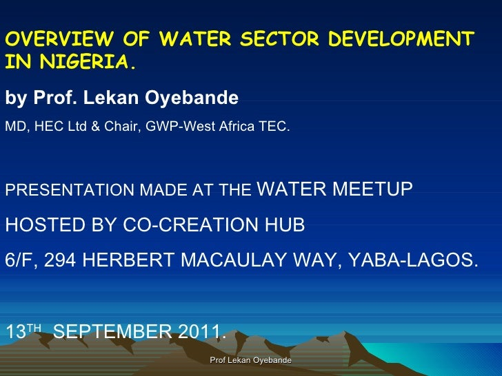 OVERVIEW OF WATER SECTOR DEVELOPMENT IN NIGERIA. by Prof. Lekan Oyebande MD, HEC Ltd & Chair, GWP-West Africa TEC. PRESENT...