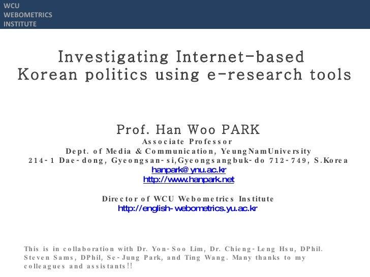 Investigating Internet-based  Korean politics using e-research tools Prof.  Han Woo PARK Associate Professor  Dept. of  Me...