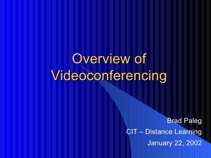 Overview of Videoconferencing Brad Paleg CIT – Distance Learning January 22, 2002