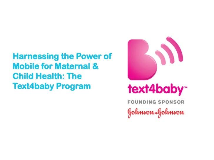 Harnessing the Power ofMobile for Maternal &Child Health: TheText4baby Program