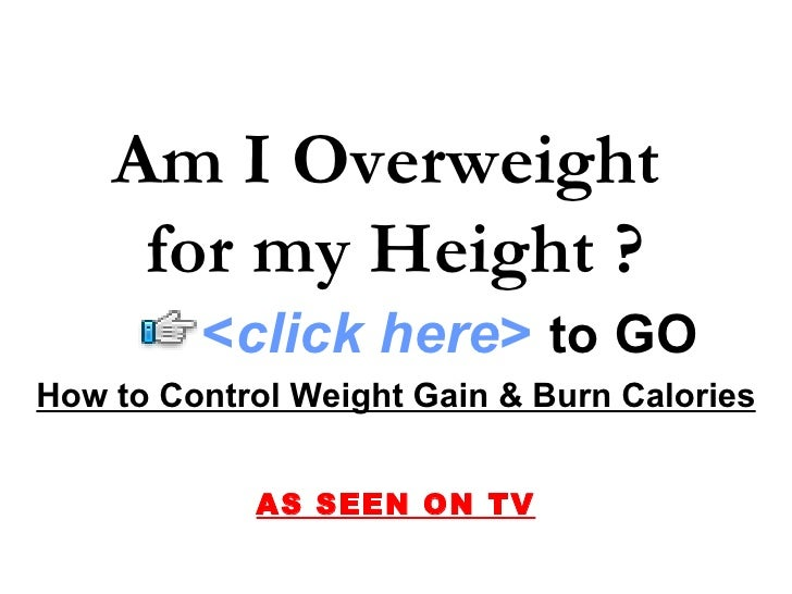 How to Control Weight Gain & Burn Calories AS SEEN ON TV Am I Overweight  for my Height ? < click here >   to   GO